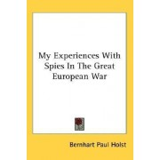 My Experiences with Spies in the Great European War by Bernhart Paul Holst