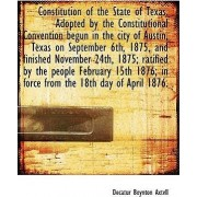 Constitution of the State of Texas. Adopted by the Constitutional Convention Begun in the City of Au by Decatur Boynton Axtell