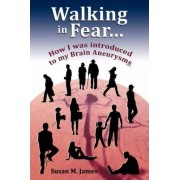 Walking in Fear...How I Was Introduced to My Brain Aneurysms by Susan M James