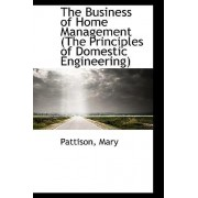 The Business of Home Management (the Principles of Domestic Engineering) by Pattison Mary