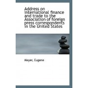 Address on International Finance and Trade to the Association of Foreign Press Correspondents in the by Meyer Eugene