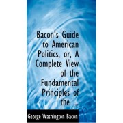 Bacon's Guide to American Politics, Or, a Complete View of the Fundamental Principles of the ... by George Washington Bacon