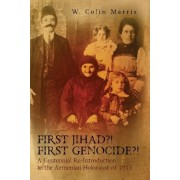 First Jihad?! First Genocide?! a Centennial Re-Introduction to the Armenian Holocaust of 1915 by W Colin Marris