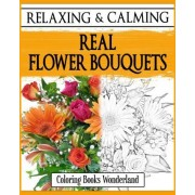 Relaxing and Calming Real Flower Bouquets - Coloring Books for Grownups by Coloring Books Wonderland