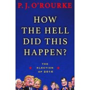 How the Hell Did This Happen? by P J O'Rourke