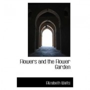 Flowers and the Flower Garden by Elizabeth Watts