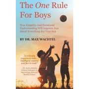 The One Rule for Boys - How Empathy and Emotional Understanding Will Improve Just about Everything for Your Son by Dr Max Wachtel