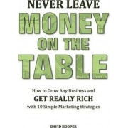 Never Leave Money on the Table - How to Grow Any Business and Get Really Rich with 10 Simple Marketing Strategies by David Hooper
