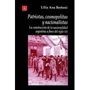 Patriotas, Cosmopolitas y Nacionalistas. La Construccion de La Nacionalidad Argentina a Fines del Siglo XIX by Lilia Ana Bertoni