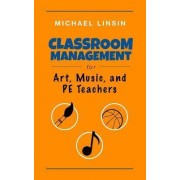 Classroom Management for Art, Music, and Pe Teachers by Michael Linsin