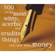 500 of the Most Witty, Acerbic & Erudite Things Ever Said About Money by Philip Jenks
