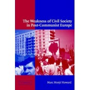 The Weakness of Civil Society in Post-Communist Europe by Marc Morje Howard