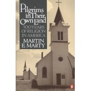 Pilgrims in Their Own Land by Fairfax M Cone Distinguished Service Professor Emeritus of the History of Modern Christianity Martin E Marty
