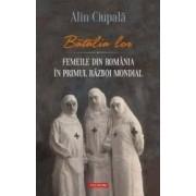 Batalia lor. Femeile din Romania in Primul Razboi Mondial - Alin Ciupala