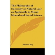 The Philosophy of Necessity or Natural Law as Applicable to Moral Mental and Social Science by Charles Bray