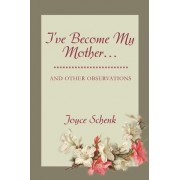 I've Become My Mother... by Joyce Schenk
