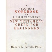 A Practical Workbook to J. Gresham Machen's New Testament Greek for Beginners by Hobert K Farrell