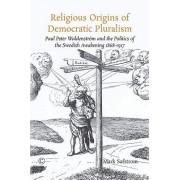 Religious Origins of Democratic Pluralism: Paul Peter Waldenstrom and the Politics of the Swedish Awakening 1868-1917