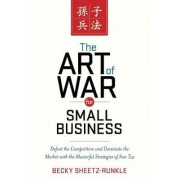 The Art of War for Small Business: Defeat the Competition and Dominate the Market with the Masterful Strategies of Sun Tzu by Becky Sheetz-Runkle