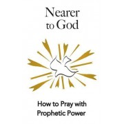 Nearer to God: How to Pray with Prophetic Power