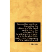 Man and His Relations, Illustrating the Influence of the Mind on the Body, the Relations of the Facu by S B Brittan
