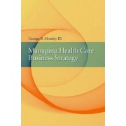 Managing Health Care Business Strategy by George B. Moseley III