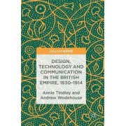 Design, Technology and Communication in the British Empire, 1830-1914 2016 by Annie Tindley