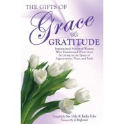 The Gifts of Grace & Gratitude: Inspirational Stories of Women Who Transformed Their Lives by Living in the Space of Appreciation, Trust, and Faith