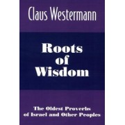 Roots of Wisdom: the Oldest Proverbs of Israel by Claus Westermann