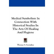 Medical Symbolism in Connection with Historical Studies in the Arts of Healing and Hygiene by Thomas S Sozinskey