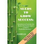 Seeds To Grow Success: Foundational Tools for the Rookie Real Estate Agent to Build a Profitable Business by Ramelia