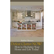 Defeat Clutter Now! How to Declutter Your Home and Life Today! by Amber Norato
