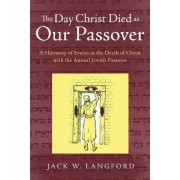 The Day Christ Died as Our Passover by Jack W Langford