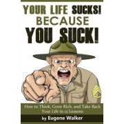 Your Life Sucks, Because You Suck by Eugene Walker