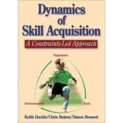 Dynamics of Skill Acquisition: A Constraints-Led Approach by Keith Davids