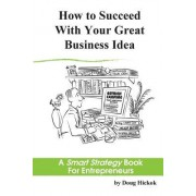 How to Succeed with Your Great Business Idea: A Smart Strategy Book for Entrepreneurs