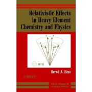 Relativistic Effects in Heavy Element Chemistry and Physics by Bernd A. Hess