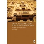 Capital Cities and Urban Form in Premodern China by Victor Cunrui Xiong