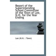 Report of the Superintending School Committee of the Town of Lee, N.H. for the Year Ending by Lee (N H Town)