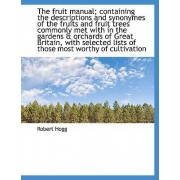 The Fruit Manual; Containing the Descriptions and Synonymes of the Fruits and Fruit Trees Commonly M by Robert Hogg