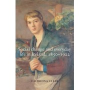 Social Change and Everyday Life in Ireland, 1850-1922 by Catriona Clear
