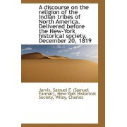 A Discourse on the Religion of the Indian Tribes of North America. Delivered Before the New-York His by Jarvis Samuel F (Samuel Farmar)