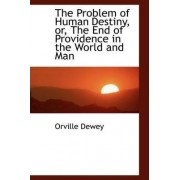 The Problem of Human Destiny, Or, the End of Providence in the World and Man by Orville Dewey