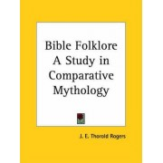 Bible Folklore a Study in Comparative Mythology (1884) by J.E.Thorold Rogers