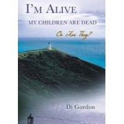 I'm Alive My Children Are Dead-Or Are They? by Dr Diana Gordon