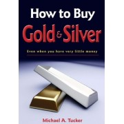 How to Buy Gold and Silver; Even When You Have Very Little Money by Michael A Tucker