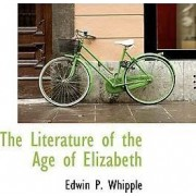 The Literature of the Age of Elizabeth by Edwin P Whipple