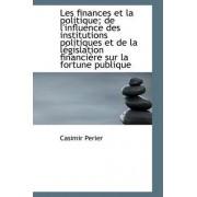 Les Finances Et La Politique; de L'Influence Des Institutions Politiques Et de La L Gislation Financ by Casimir Perier