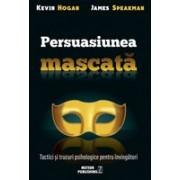 Persuasiunea mascată. Tactici şi trucuri psihologice pentru învingători