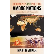 Geography and Politics Among Nations by Martin Sicker